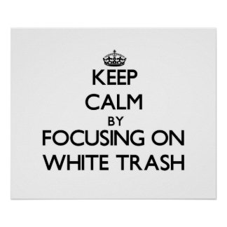 Keep Calm by focusing on White Trash Posters