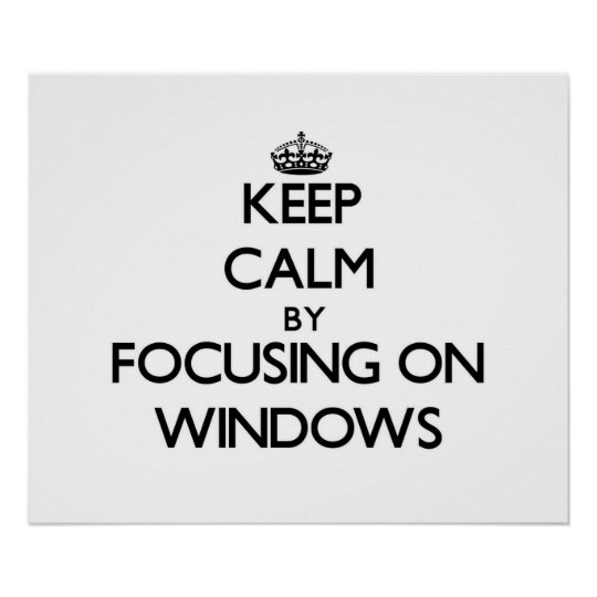 Keep Calm by focusing on Windows Poster