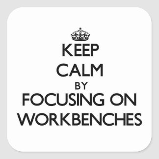 Keep Calm by focusing on Workbenches Square Sticker