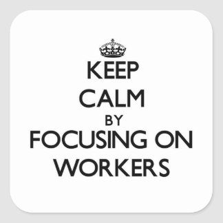 Keep Calm by focusing on Workers Square Sticker
