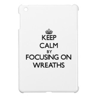 Keep Calm by focusing on Wreaths Case For The iPad Mini