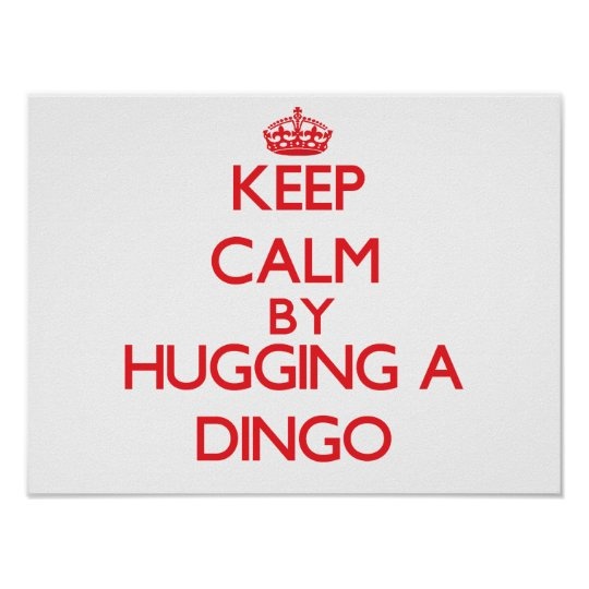 Keep calm by hugging a Dingo Poster