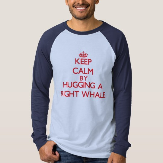 Keep calm by hugging a Right Whale T-Shirt