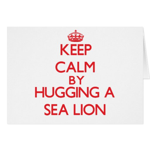 Keep calm by hugging a Sea Lion Cards