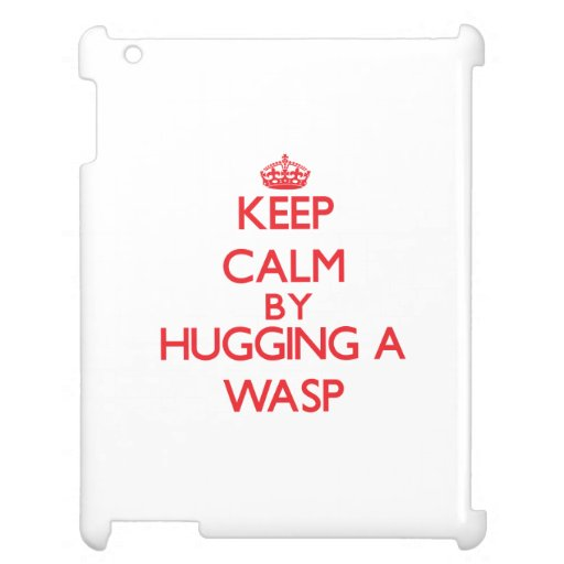 Keep calm by hugging a Wasp Case For The iPad 2 3 4