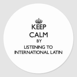 Keep calm by listening to INTERNATIONAL LATIN Round Stickers