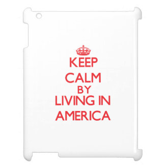Keep Calm by living in America Case For The iPad