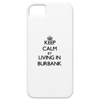 Keep Calm by Living in Burbank iPhone 5 Cases