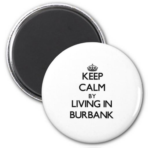 Keep Calm by Living in Burbank Magnet