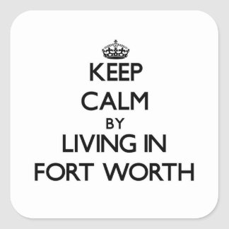 Keep Calm by Living in Fort Worth Sticker
