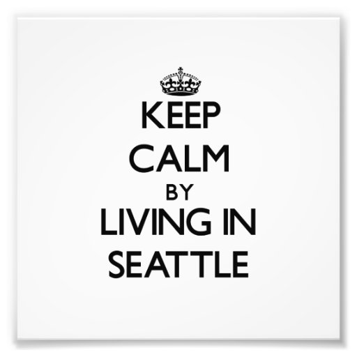 Keep Calm by Living in Seattle Photo Art