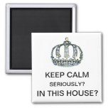 """""""KEEP CALM - SERIOUSLY? iN THIS HOUSE?"""""""