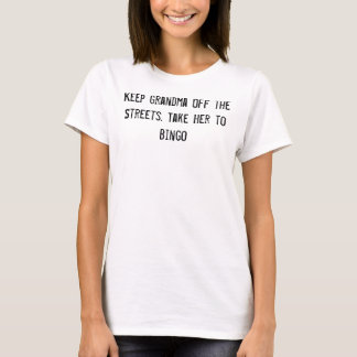 Keep Grandma Off the Streets. Take Her to Bingo T-Shirt