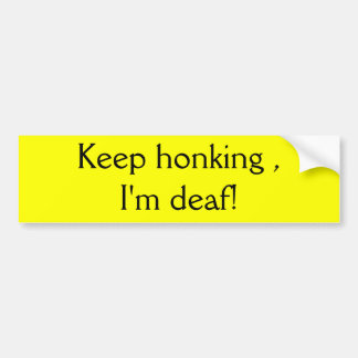 Keep honking , I'm deaf! Bumper Sticker