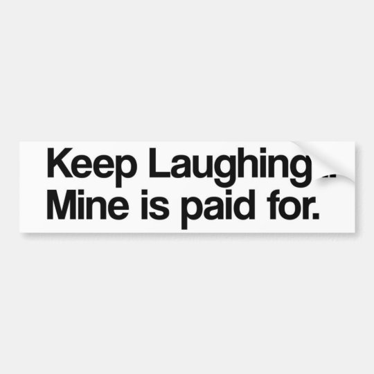 Keep Laughing, Mine is Paid For Bumper Sticker