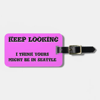 Keep Looking Yours might be in... Bag Tag