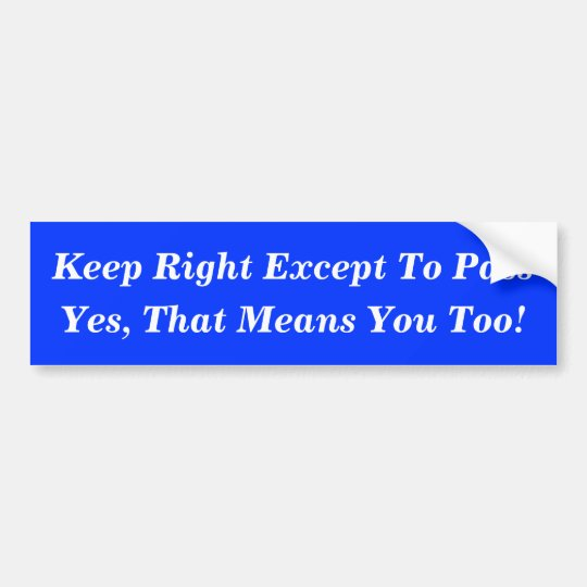Keep Right Except To Pass, Yes, That Means You ... Bumper Sticker