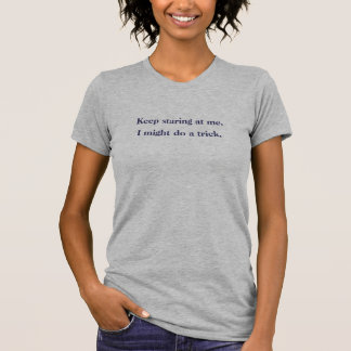 Keep staring at me. I might do a trick. T Shirt