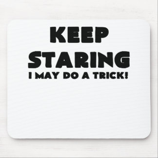 KEEP STARING I MAY DO A TRICK.png Mouse Pads