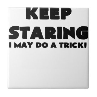 KEEP STARING I MAY DO A TRICK.png Tile