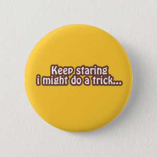 Keep staring i might do a trick 6 cm round badge