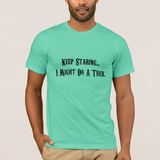 Keep Staring... I Might Do A Trick. T-Shirt