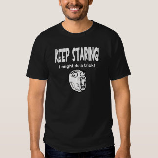 Keep Staring! I Might Do A Trick! T-shirts