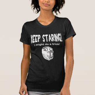 Keep Staring! I Might Do A Trick! Tee Shirt