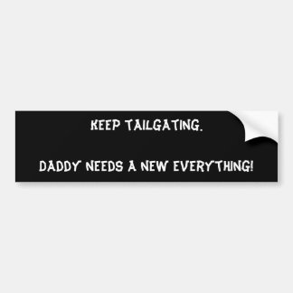 Keep tailgating. Daddy needs a new everything! Bumper Sticker