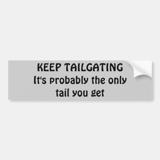 Keep Tailgating, Get some tail Bumper Sticker