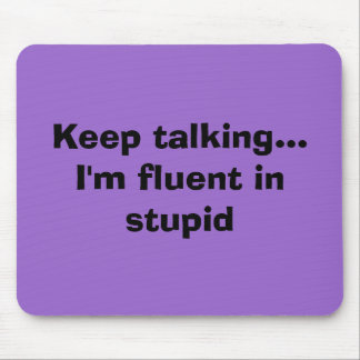 Keep talking...I'm fluent in stupid Mouse Mat