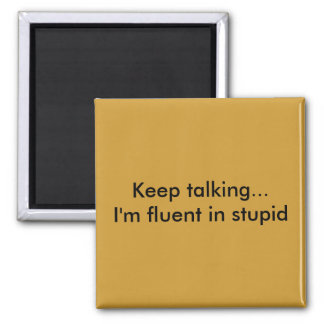 Keep talking...I'm fluent in stupid Square Magnet