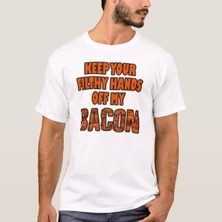 KEEP YOUR FILTHY HANDS OFF MY BACON! Funny T Shirt