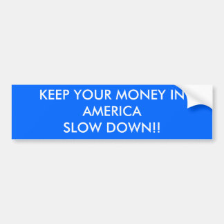 KEEP YOUR MONEY IN AMERICA SLOW DOWN!! BUMPER STICKER