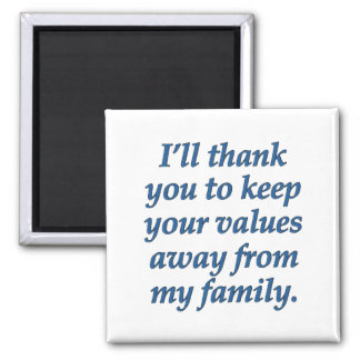 Keep your values away from my family square magnet