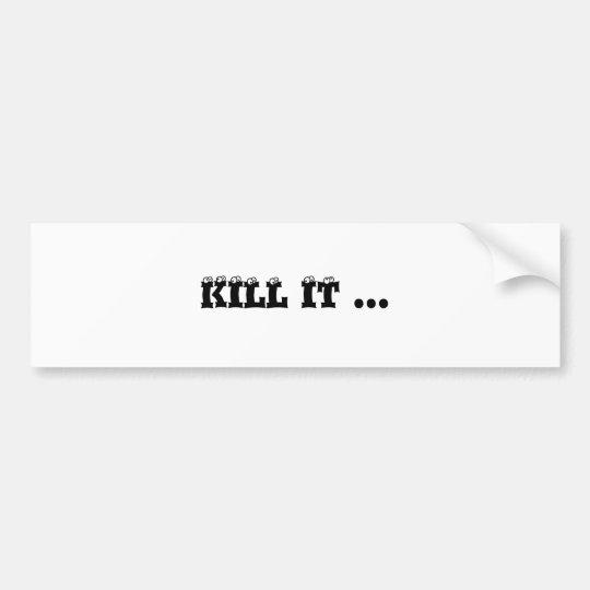 KILL IT ... BUMPER STICKER
