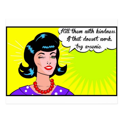 Kill them with kindness. post card