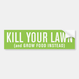 Kill Your Lawn (and Grow Food Instead) Bumper Sticker