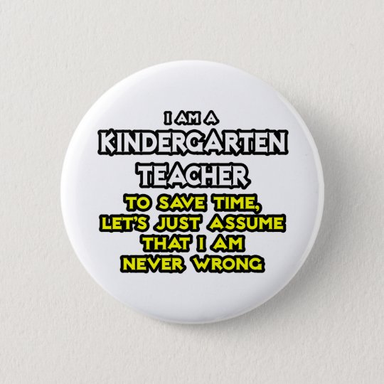 Kindergarten Teacher...Assume I Am Never Wrong 6 Cm Round Badge