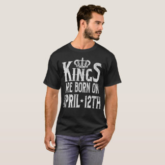Kings Are Born On April 12th Funny Birthday T-Shirt
