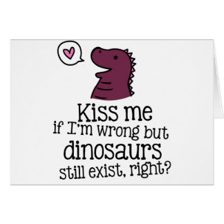 kiss me if i'm wrong but dinosaurs still exist... greeting card