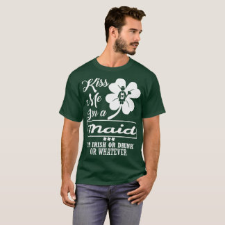 Kiss Me Im Maid Irish Drunk Whatever T-Shirt