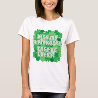 Kiss my Shamrocks! They're Lucky! T-Shirt
