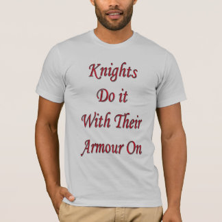 Knights do it with their armour on T-Shirt