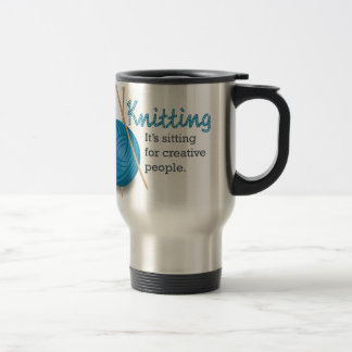 Knitting...it's sitting for creative people. travel mug