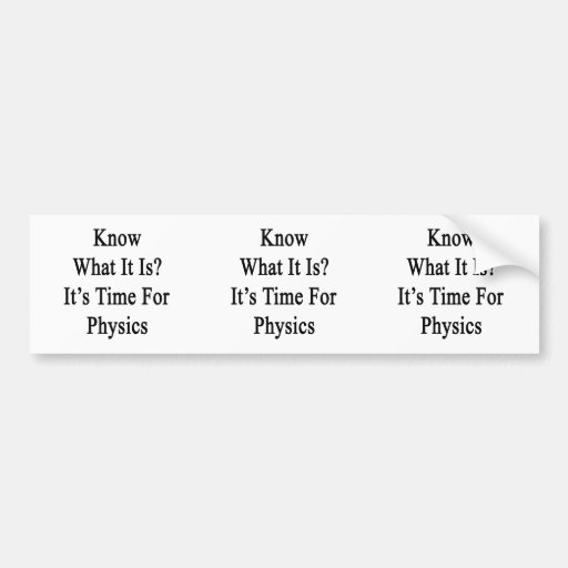 Know What It Is It's Time For Physics Bumper Stickers