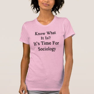 Know What It Is It's Time For Sociology T-shirts