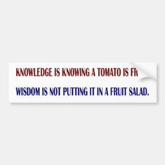 Knowledge is knowing a tomato is a fruit. Wisdom i Bumper Sticker