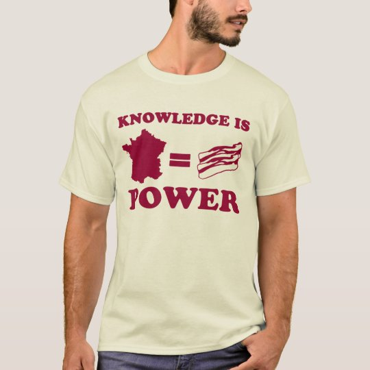 Knowledge is power. France is Bacon T-Shirt