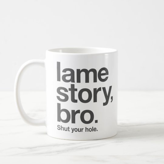 "LAME STORY, BRO. Shut your hole. ""Coffee"" Mug"